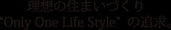 理想の住まいづくりOnly One Life Styleの追求。